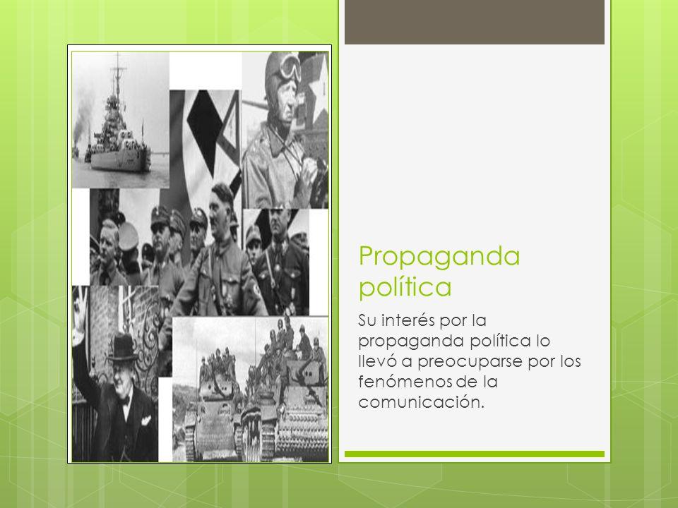 Propaganda política Su interés por la propaganda política lo llevó a preocuparse por los fenómenos de la comunicación.