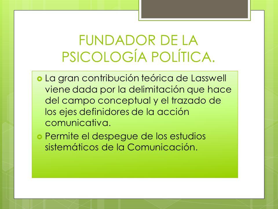 FUNDADOR DE LA PSICOLOGÍA POLÍTICA. La gran contribución teórica de Lasswell viene dada por la delimitación que hace del campo conceptual y el trazado