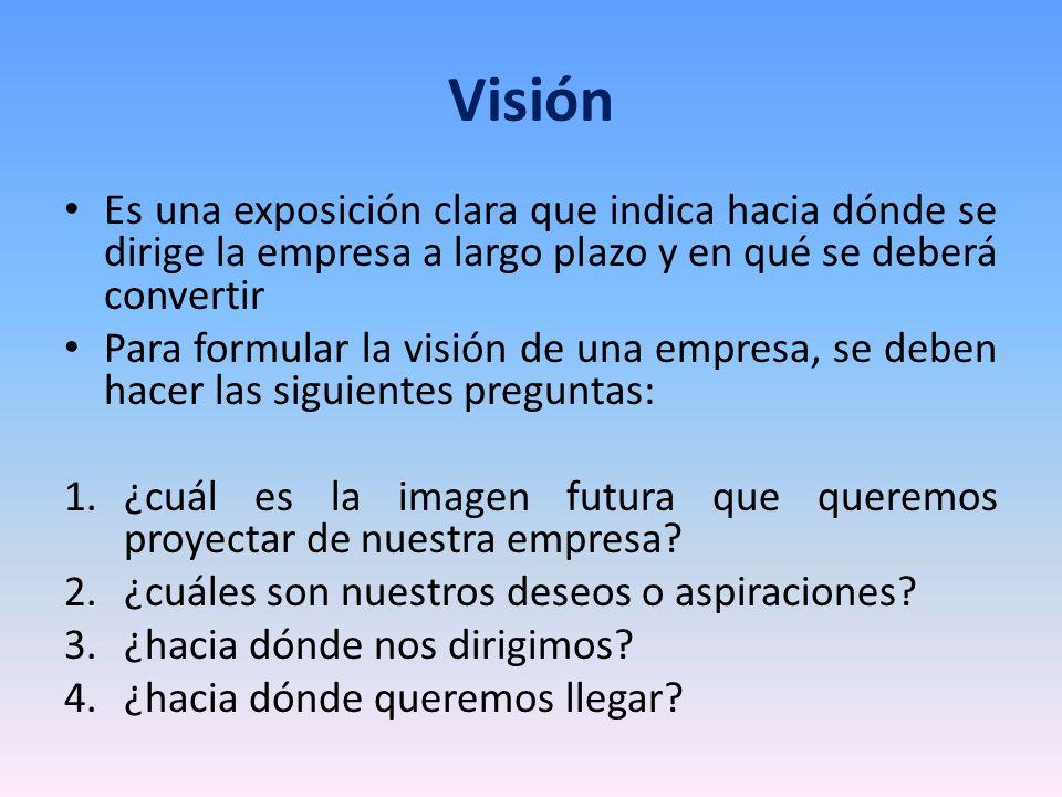 Visión Es una exposición clara que indica hacia dónde se dirige la empresa a largo plazo y en qué se deberá convertir Para formular la visión de una e