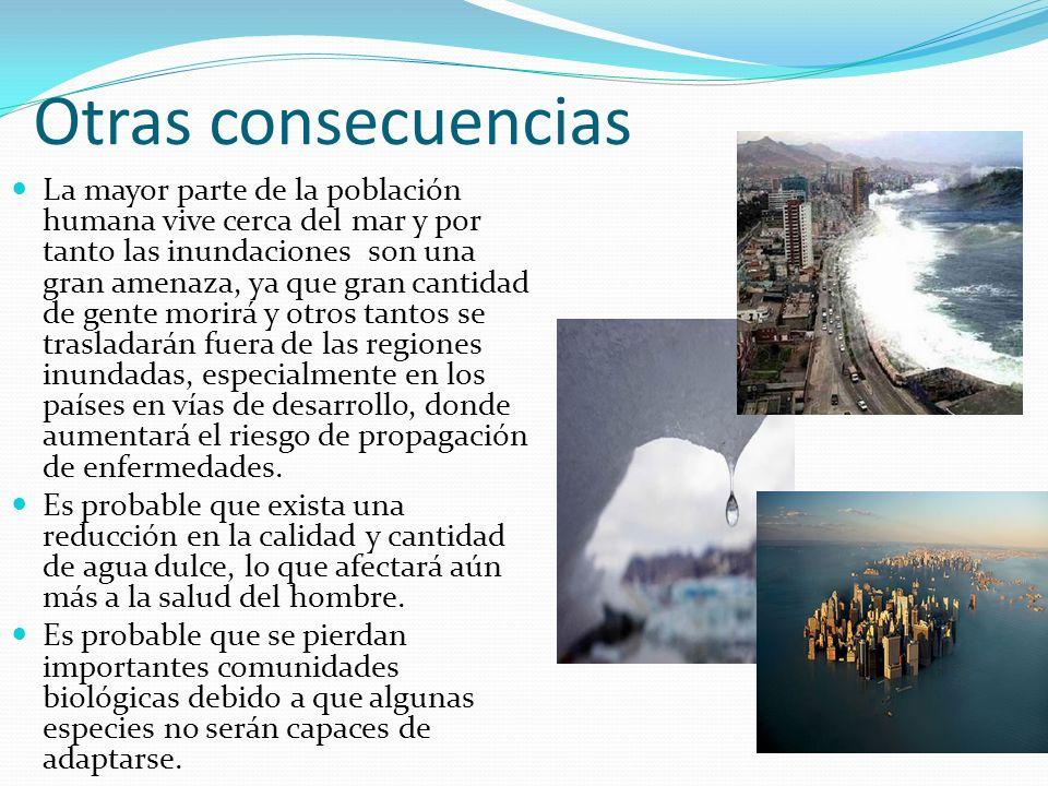 Otras consecuencias La mayor parte de la población humana vive cerca del mar y por tanto las inundaciones son una gran amenaza, ya que gran cantidad d