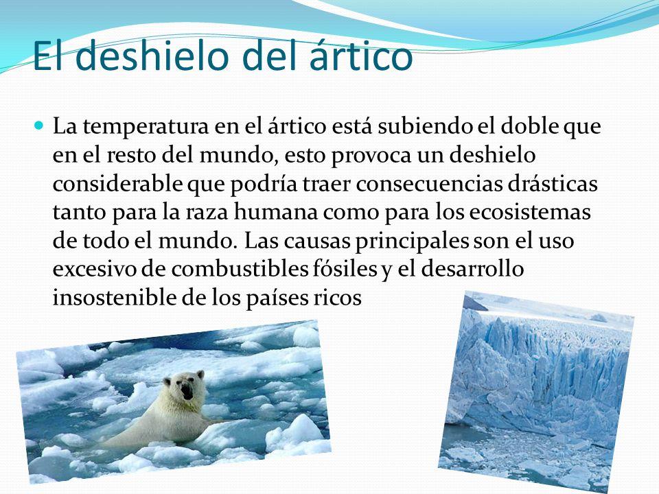 El deshielo del ártico La temperatura en el ártico está subiendo el doble que en el resto del mundo, esto provoca un deshielo considerable que podría traer consecuencias drásticas tanto para la raza humana como para los ecosistemas de todo el mundo.