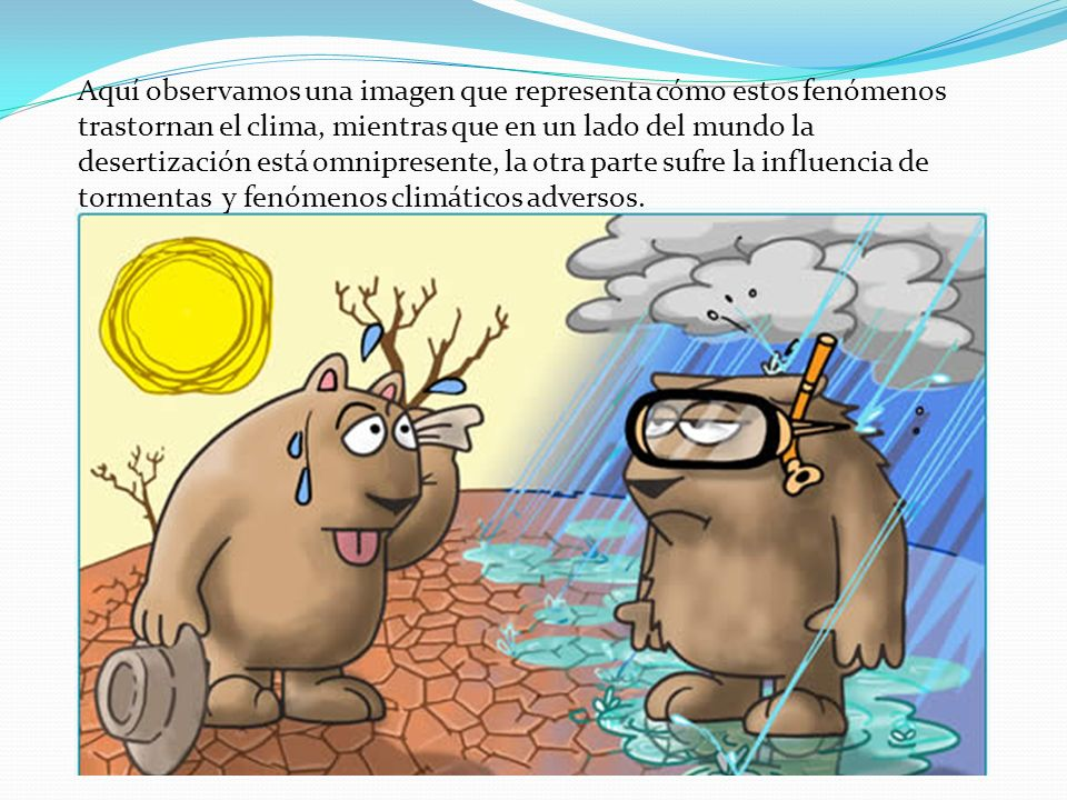 Aquí observamos una imagen que representa cómo estos fenómenos trastornan el clima, mientras que en un lado del mundo la desertización está omnipresente, la otra parte sufre la influencia de tormentas y fenómenos climáticos adversos.