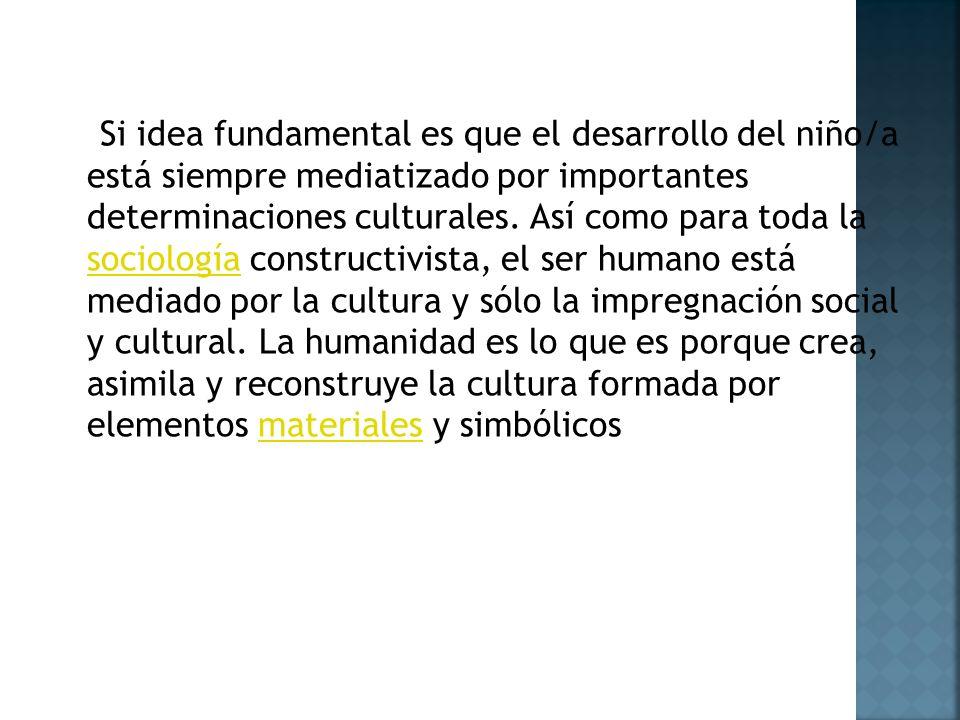 Si idea fundamental es que el desarrollo del niño/a está siempre mediatizado por importantes determinaciones culturales.