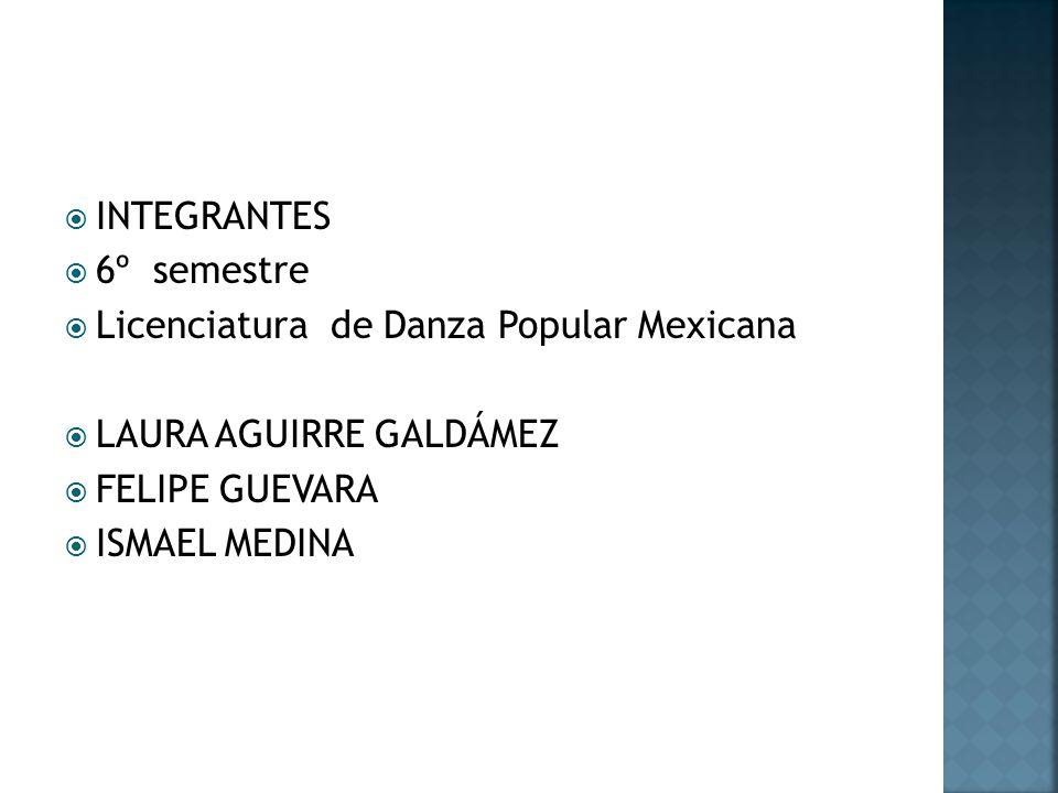INTEGRANTES 6º semestre Licenciatura de Danza Popular Mexicana LAURA AGUIRRE GALDÁMEZ FELIPE GUEVARA ISMAEL MEDINA