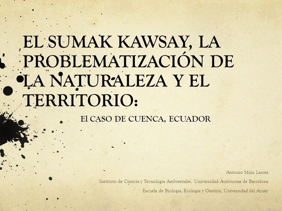 EL SUMAK KAWSAY, LA PROBLEMATIZACIÓN DE LA NATURALEZA Y EL TERRITORIO: El CASO DE CUENCA, ECUADOR Antonio Malo Larrea Instituto de Ciencia y Tecnologí