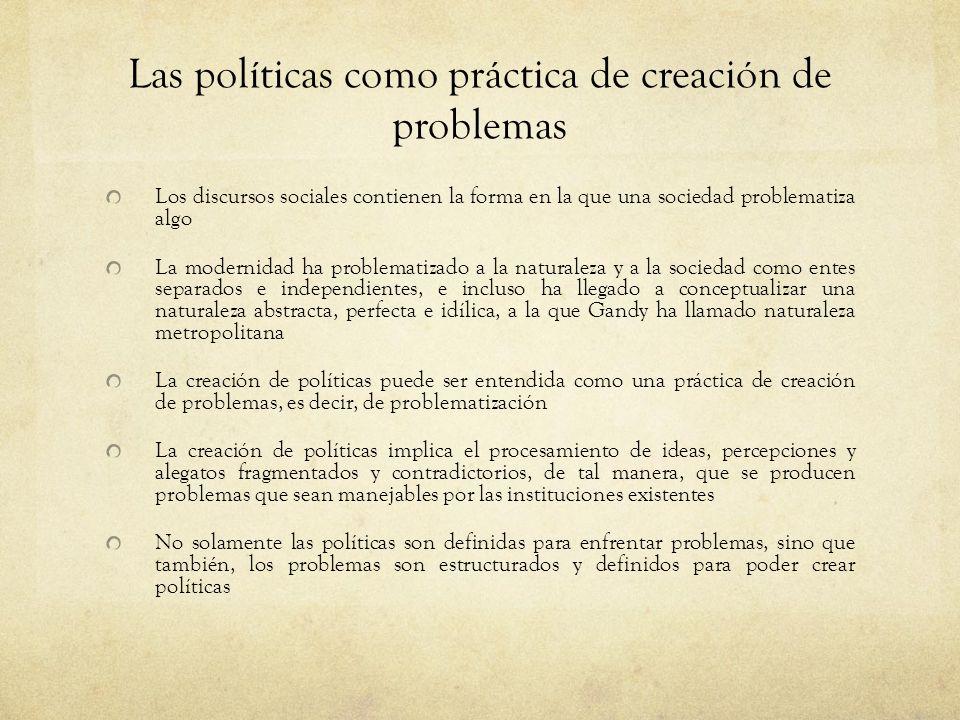 Las políticas como práctica de creación de problemas Los discursos sociales contienen la forma en la que una sociedad problematiza algo La modernidad