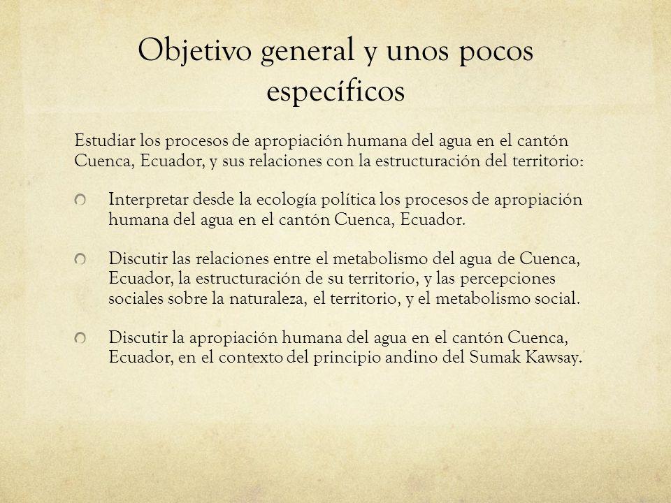 Objetivo general y unos pocos específicos Estudiar los procesos de apropiación humana del agua en el cantón Cuenca, Ecuador, y sus relaciones con la e