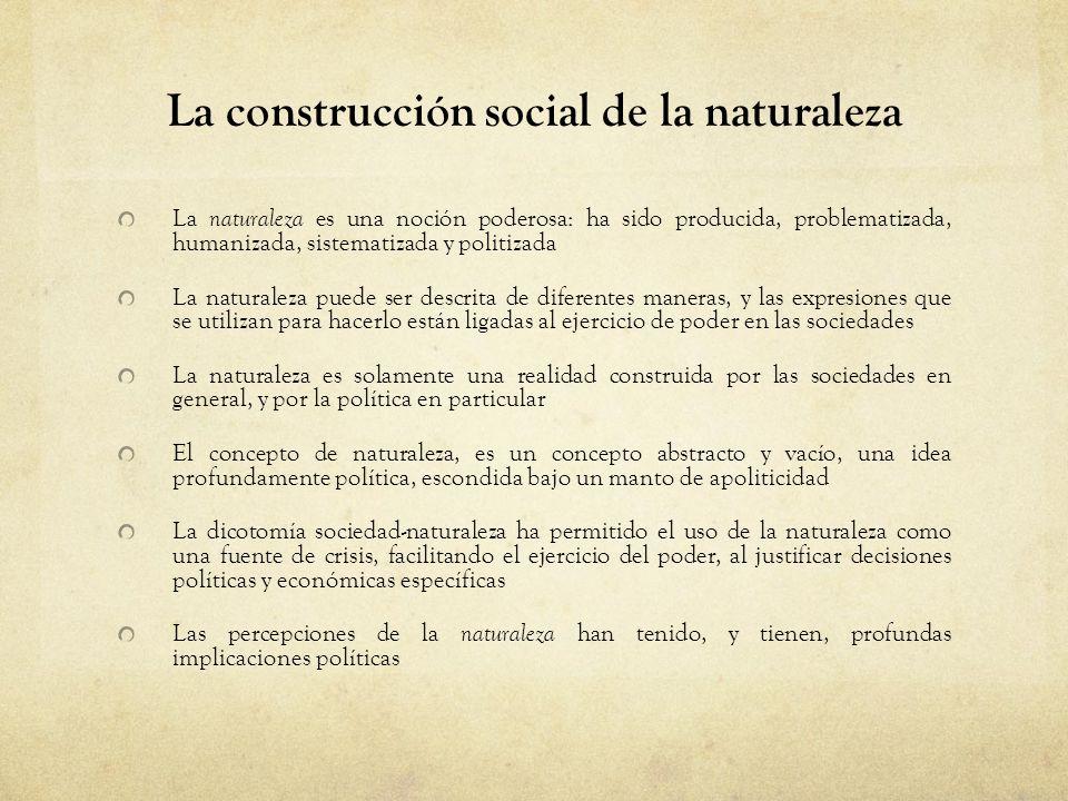 La construcción social de la naturaleza La naturaleza es una noción poderosa: ha sido producida, problematizada, humanizada, sistematizada y politizad