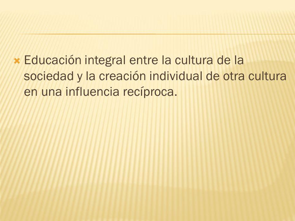 Educación integral entre la cultura de la sociedad y la creación individual de otra cultura en una influencia recíproca.