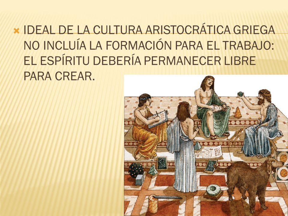 IDEAL DE LA CULTURA ARISTOCRÁTICA GRIEGA NO INCLUÍA LA FORMACIÓN PARA EL TRABAJO: EL ESPÍRITU DEBERÍA PERMANECER LIBRE PARA CREAR.
