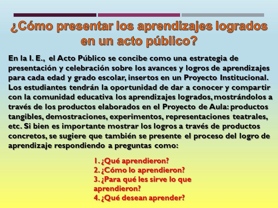 En la I. E., el Acto Público se concibe como una estrategia de presentación y celebración sobre los avances y logros de aprendizajes para cada edad y
