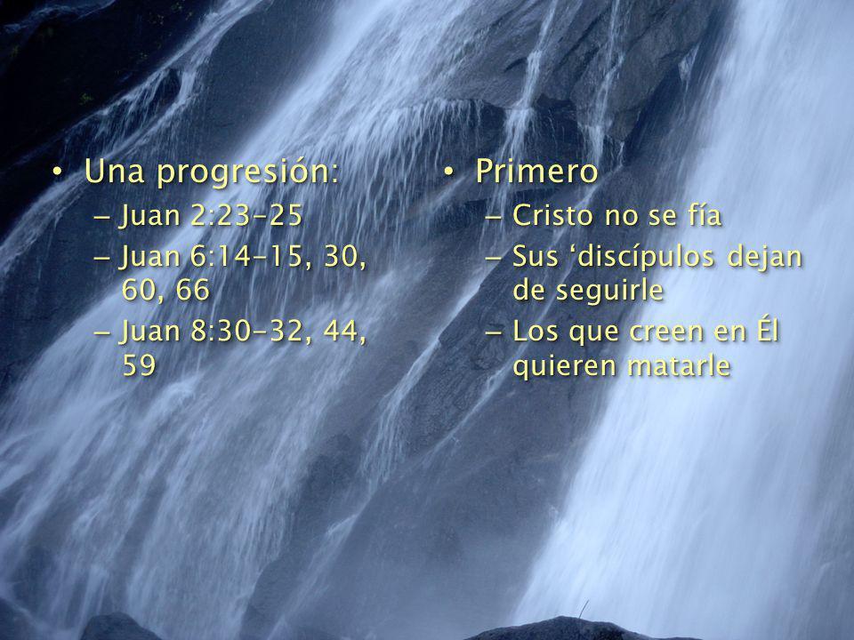 Una progresión: Una progresión: – Juan 2:23-25 – Juan 6:14-15, 30, 60, 66 – Juan 8:30-32, 44, 59 Una progresión: Una progresión: – Juan 2:23-25 – Juan