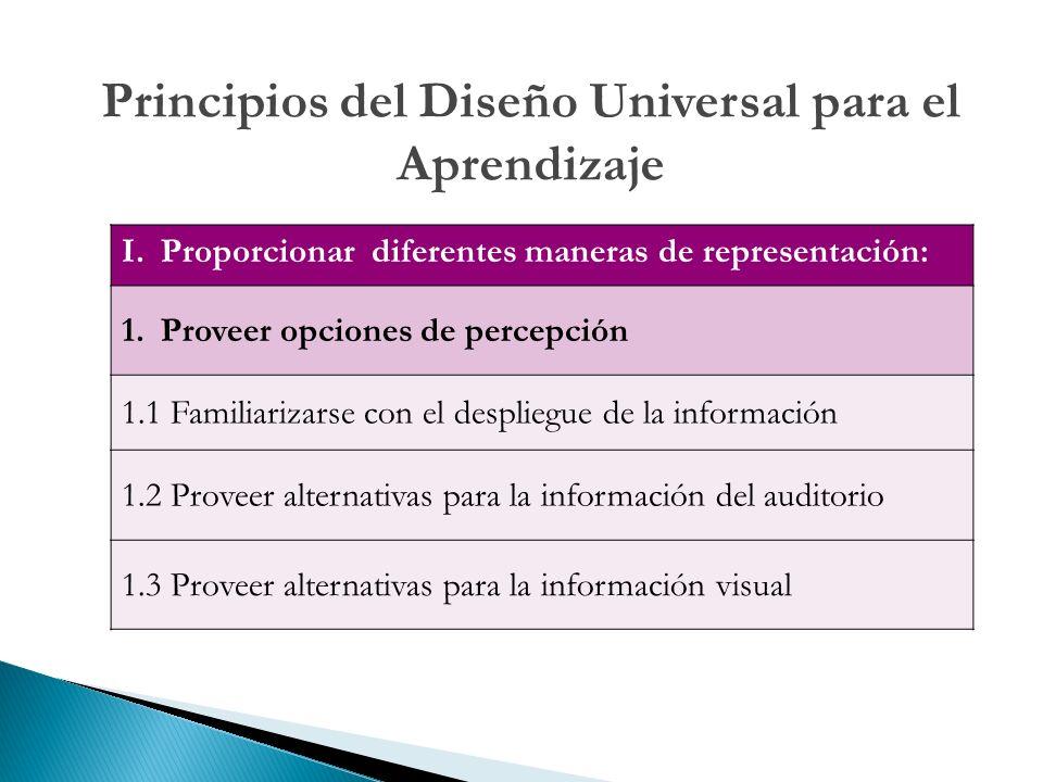 I.Proporcionar diferentes maneras de representación: 1.Proveer opciones de percepción 1.1 Familiarizarse con el despliegue de la información 1.2 Proveer alternativas para la información del auditorio 1.3 Proveer alternativas para la información visual Principios del Diseño Universal para el Aprendizaje