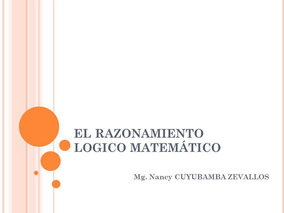 EL RAZONAMIENTO LOGICO MATEMÁTICO Mg. Nancy CUYUBAMBA ZEVALLOS