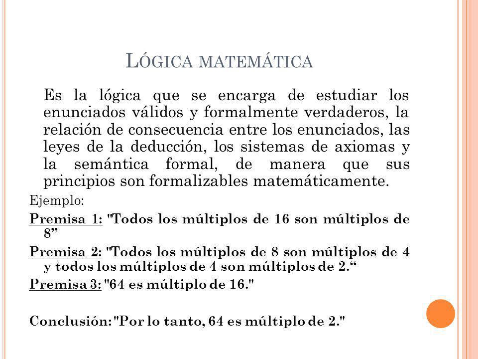 L ÓGICA MATEMÁTICA Es la lógica que se encarga de estudiar los enunciados válidos y formalmente verdaderos, la relación de consecuencia entre los enunciados, las leyes de la deducción, los sistemas de axiomas y la semántica formal, de manera que sus principios son formalizables matemáticamente.