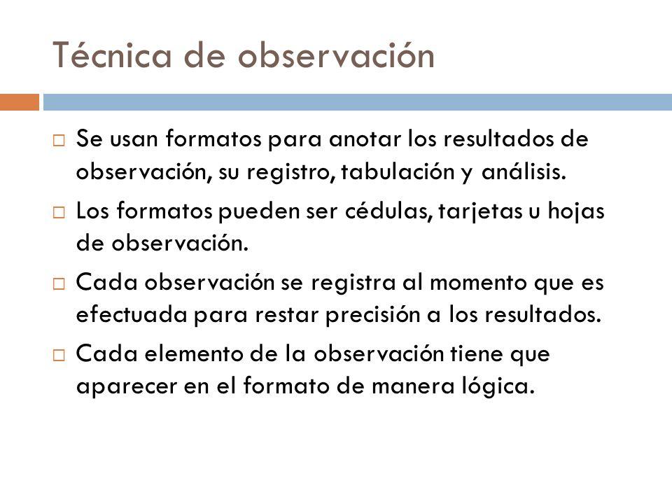 Técnica de observación Se usan formatos para anotar los resultados de observación, su registro, tabulación y análisis. Los formatos pueden ser cédulas