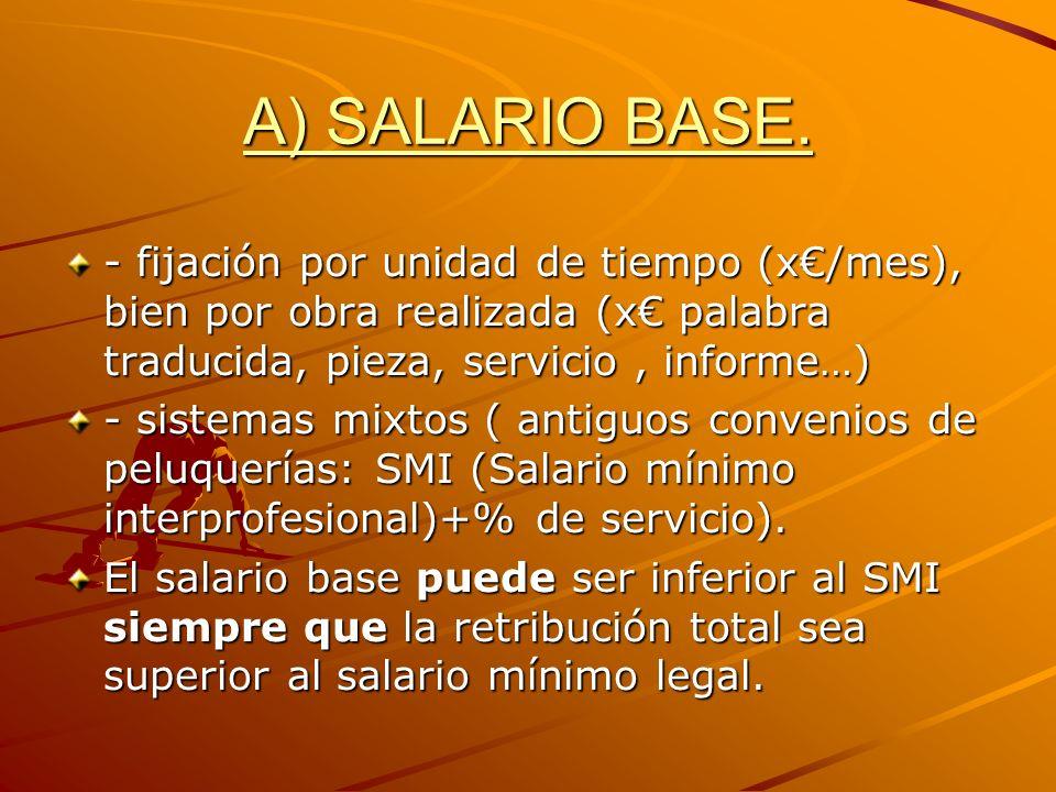A) SALARIO BASE. - fijación por unidad de tiempo (x/mes), bien por obra realizada (x palabra traducida, pieza, servicio, informe…) - sistemas mixtos (