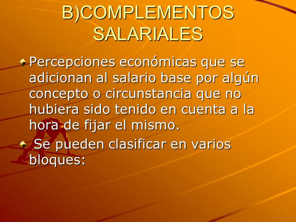B)COMPLEMENTOS SALARIALES Percepciones económicas que se adicionan al salario base por algún concepto o circunstancia que no hubiera sido tenido en cu
