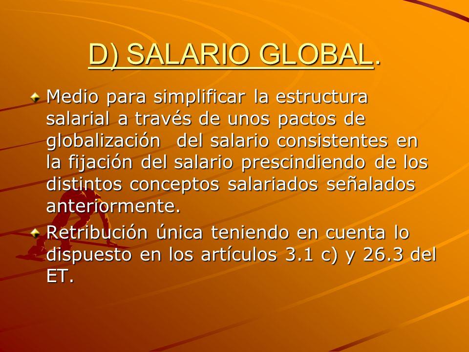 D) SALARIO GLOBAL. Medio para simplificar la estructura salarial a través de unos pactos de globalización del salario consistentes en la fijación del