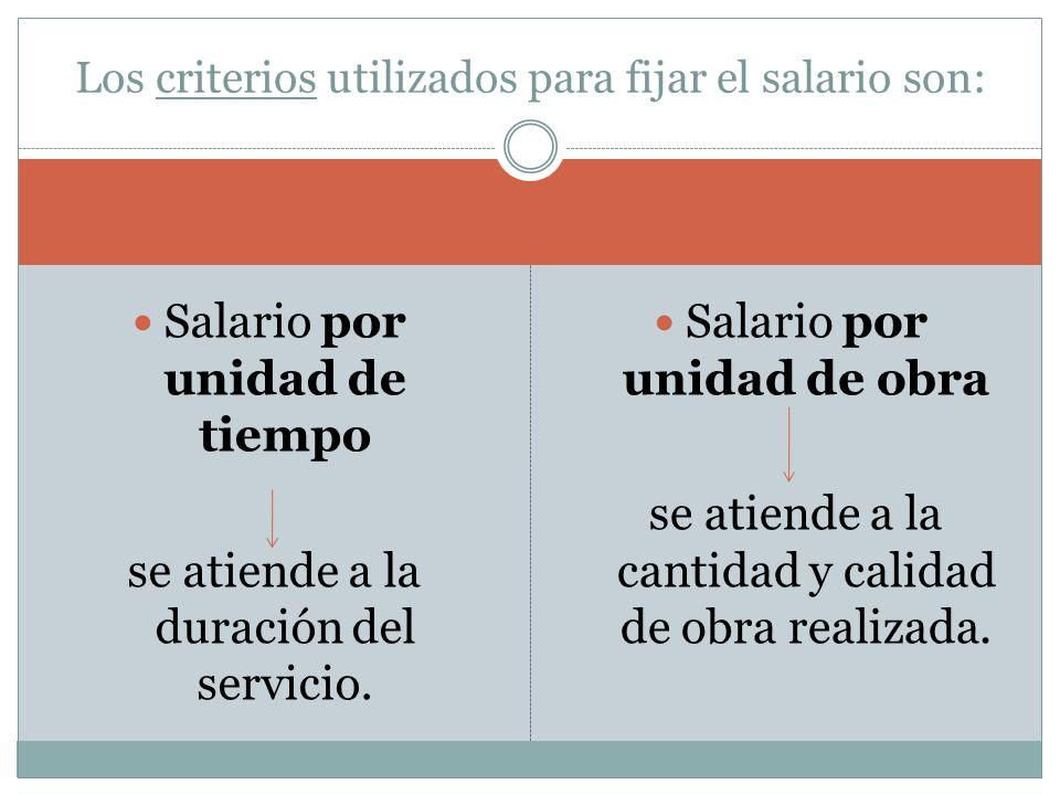 Salario por unidad de tiempo se atiende a la duración del servicio. Salario por unidad de obra se atiende a la cantidad y calidad de obra realizada. L