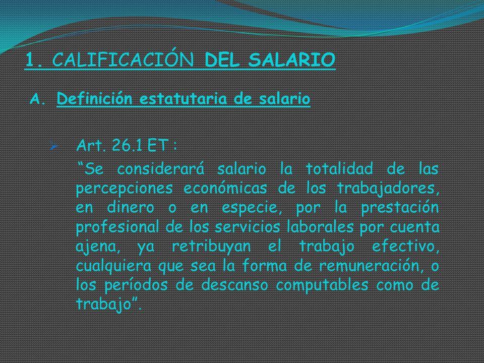 1. CALIFICACIÓN DEL SALARIO A. Definición estatutaria de salario Art. 26.1 ET : Se considerará salario la totalidad de las percepciones económicas de