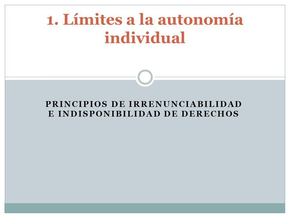 PRINCIPIOS DE IRRENUNCIABILIDAD E INDISPONIBILIDAD DE DERECHOS 1. Límites a la autonomía individual