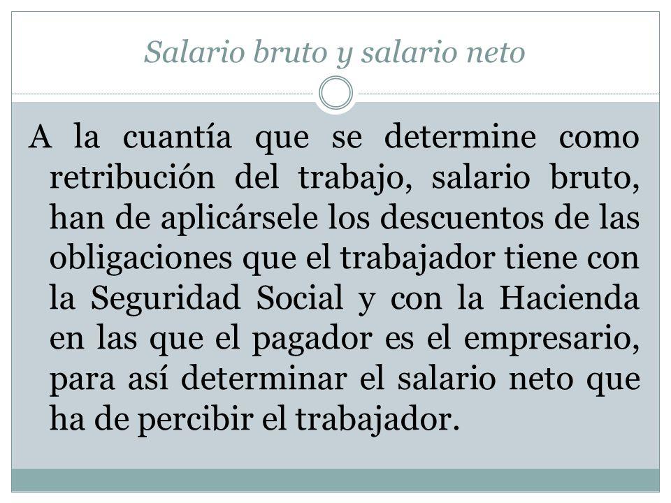 Salario bruto y salario neto A la cuantía que se determine como retribución del trabajo, salario bruto, han de aplicársele los descuentos de las oblig