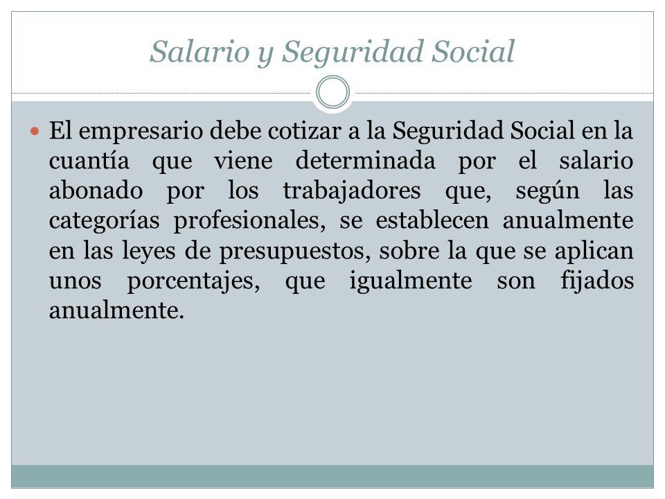 Salario y Seguridad Social El empresario debe cotizar a la Seguridad Social en la cuantía que viene determinada por el salario abonado por los trabaja