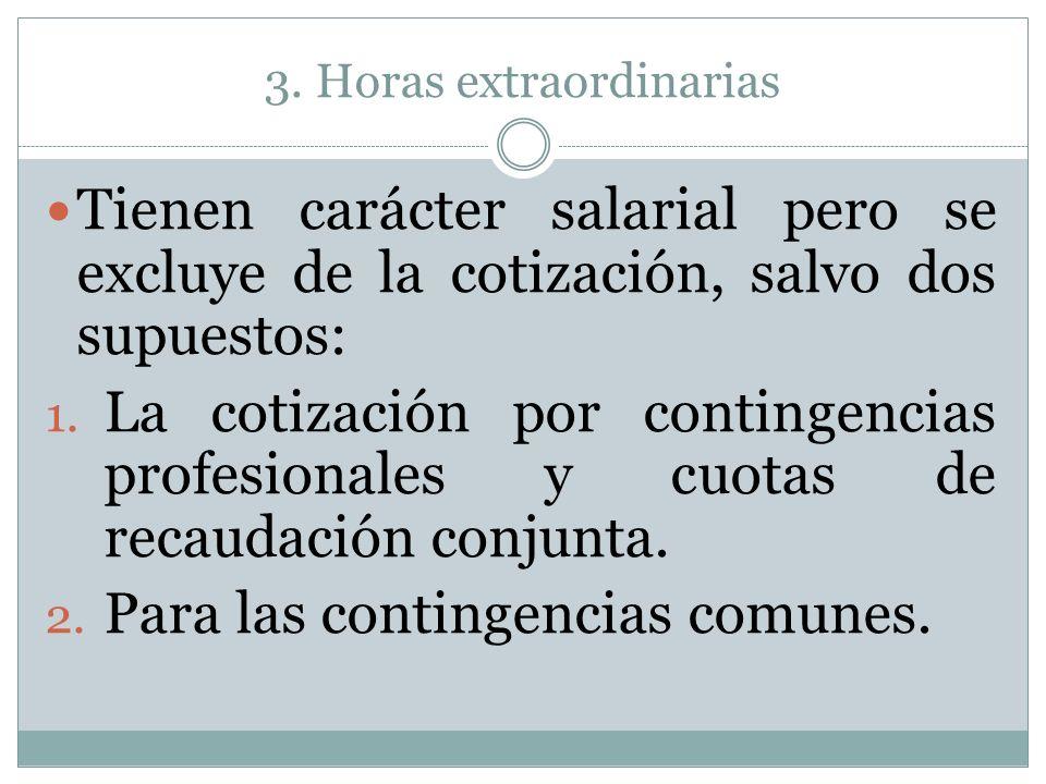 3. Horas extraordinarias Tienen carácter salarial pero se excluye de la cotización, salvo dos supuestos: 1. La cotización por contingencias profesiona