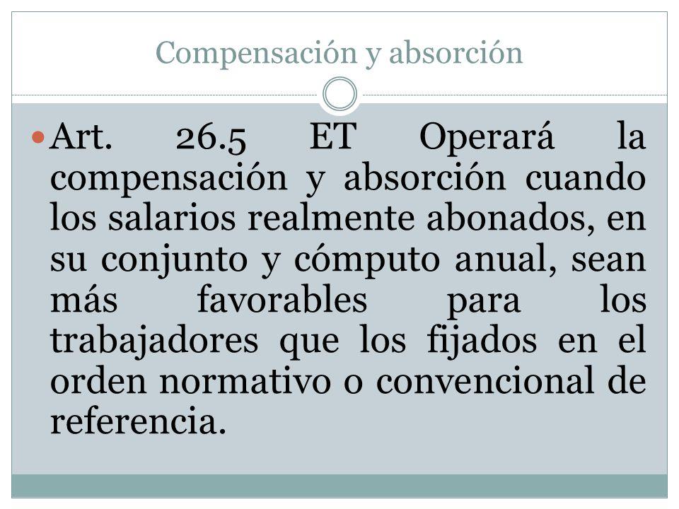 Compensación y absorción Art. 26.5 ET Operará la compensación y absorción cuando los salarios realmente abonados, en su conjunto y cómputo anual, sean