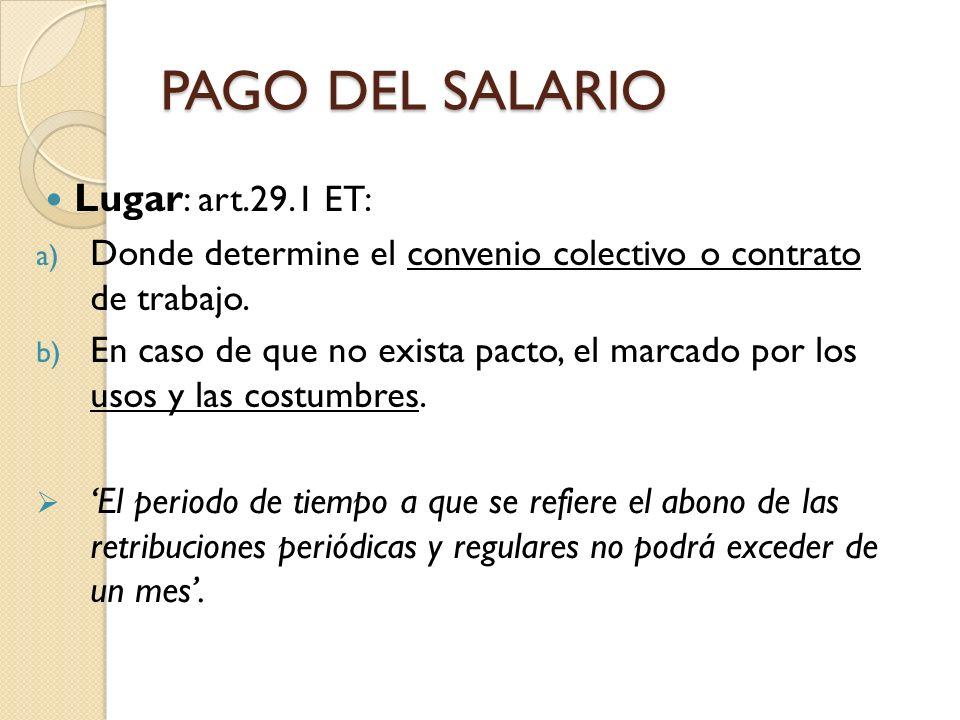 PAGO DEL SALARIO Lugar : art.29.1 ET: a) Donde determine el convenio colectivo o contrato de trabajo. b) En caso de que no exista pacto, el marcado po