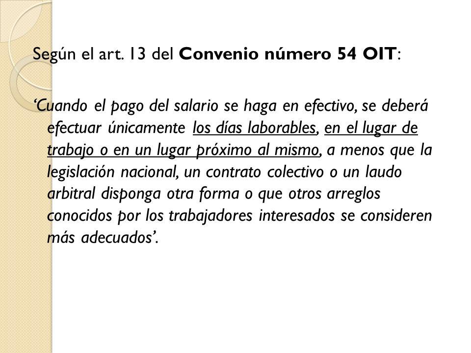 Según el art. 13 del Convenio número 54 OIT: Cuando el pago del salario se haga en efectivo, se deberá efectuar únicamente los días laborables, en el