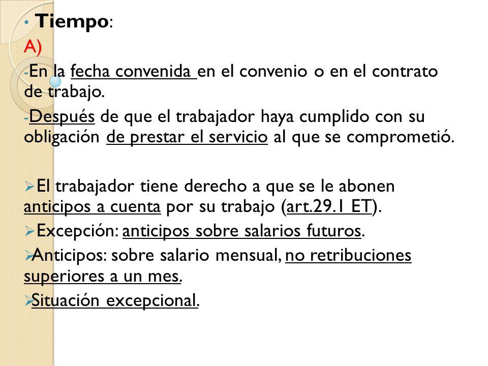 Tiempo : A) - En la fecha convenida en el convenio o en el contrato de trabajo. - Después de que el trabajador haya cumplido con su obligación de pres
