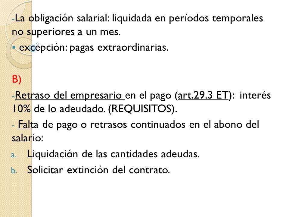 - La obligación salarial: liquidada en períodos temporales no superiores a un mes. excepción: pagas extraordinarias. B) - Retraso del empresario en el