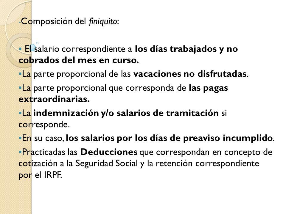 - Composición del finiquito: El salario correspondiente a los días trabajados y no cobrados del mes en curso. La parte proporcional de las vacaciones