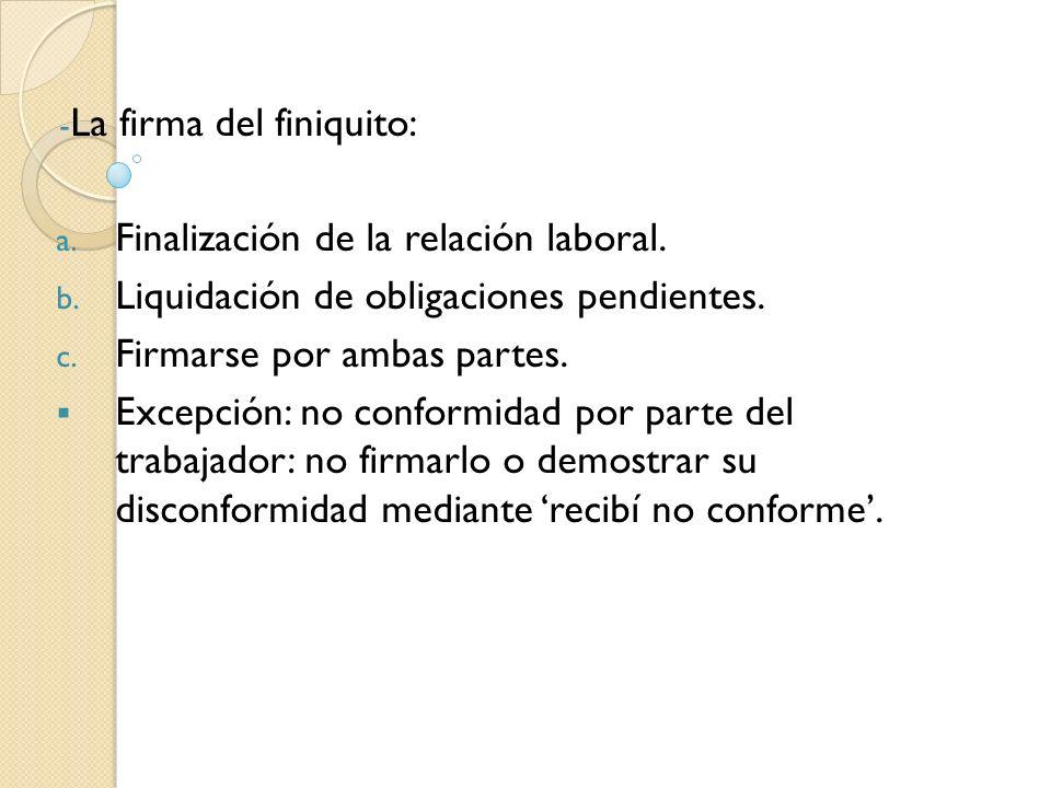 - La firma del finiquito: a. Finalización de la relación laboral. b. Liquidación de obligaciones pendientes. c. Firmarse por ambas partes. Excepción: