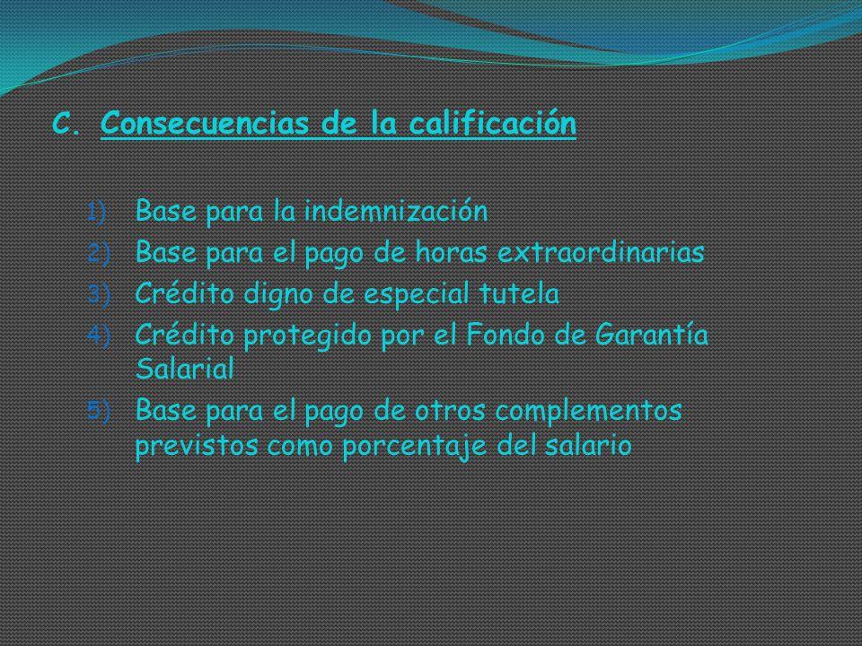 C. Consecuencias de la calificación 1) Base para la indemnización 2) Base para el pago de horas extraordinarias 3) Crédito digno de especial tutela 4)