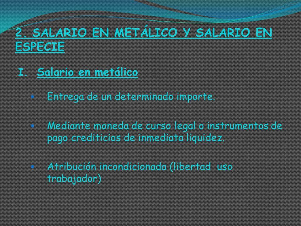 2. SALARIO EN METÁLICO Y SALARIO EN ESPECIE I. Salario en metálico Entrega de un determinado importe. Mediante moneda de curso legal o instrumentos de