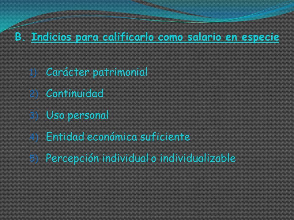 B.Indicios para calificarlo como salario en especie 1) Carácter patrimonial 2) Continuidad 3) Uso personal 4) Entidad económica suficiente 5) Percepci