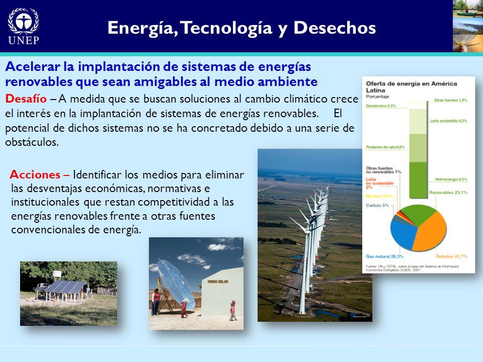 Energía, Tecnología y Desechos Acelerar la implantación de sistemas de energías renovables que sean amigables al medio ambiente Desafío – A medida que