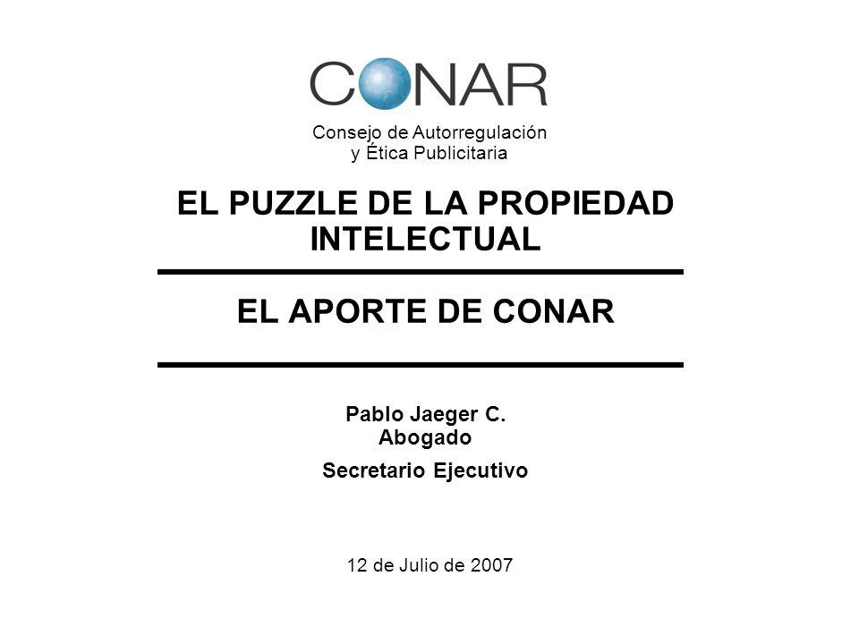EL PUZZLE DE LA PROPIEDAD INTELECTUAL EL APORTE DE CONAR Pablo Jaeger C. Abogado Secretario Ejecutivo 12 de Julio de 2007 Consejo de Autorregulación y