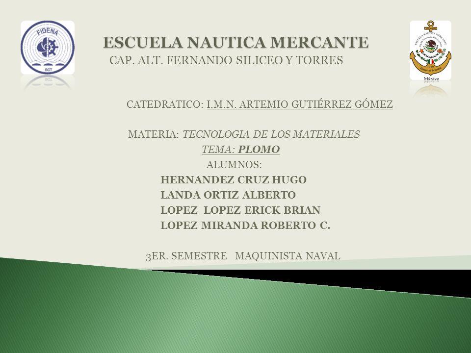 CAP. ALT. FERNANDO SILICEO Y TORRES CATEDRATICO: I.M.N. ARTEMIO GUTIÉRREZ GÓMEZ MATERIA: TECNOLOGIA DE LOS MATERIALES TEMA: PLOMO ALUMNOS: HERNANDEZ C