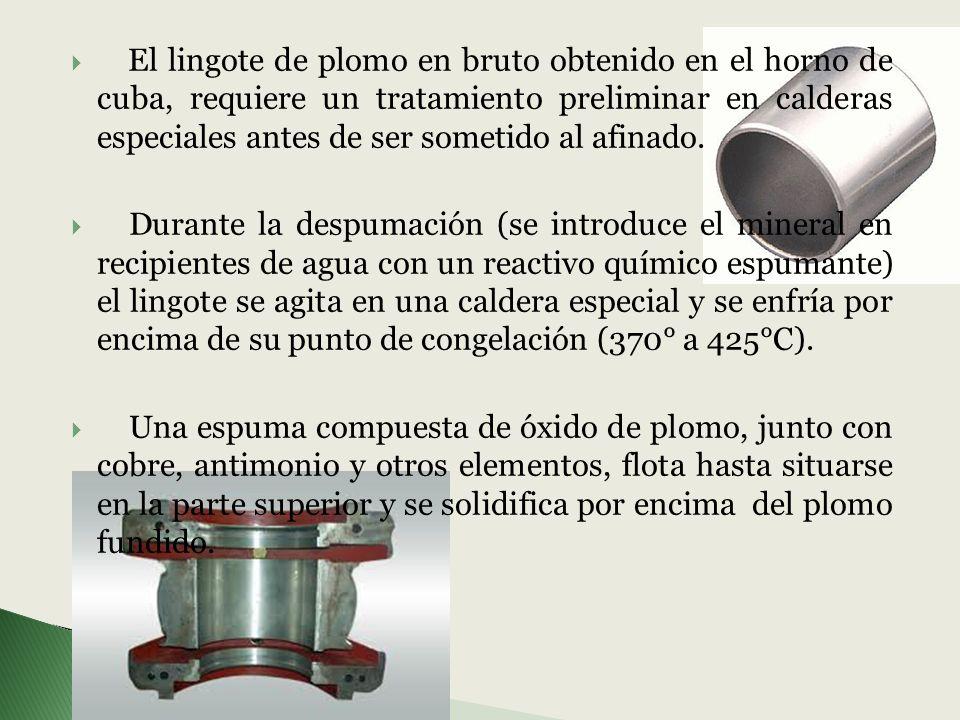 El lingote de plomo en bruto obtenido en el horno de cuba, requiere un tratamiento preliminar en calderas especiales antes de ser sometido al afinado.