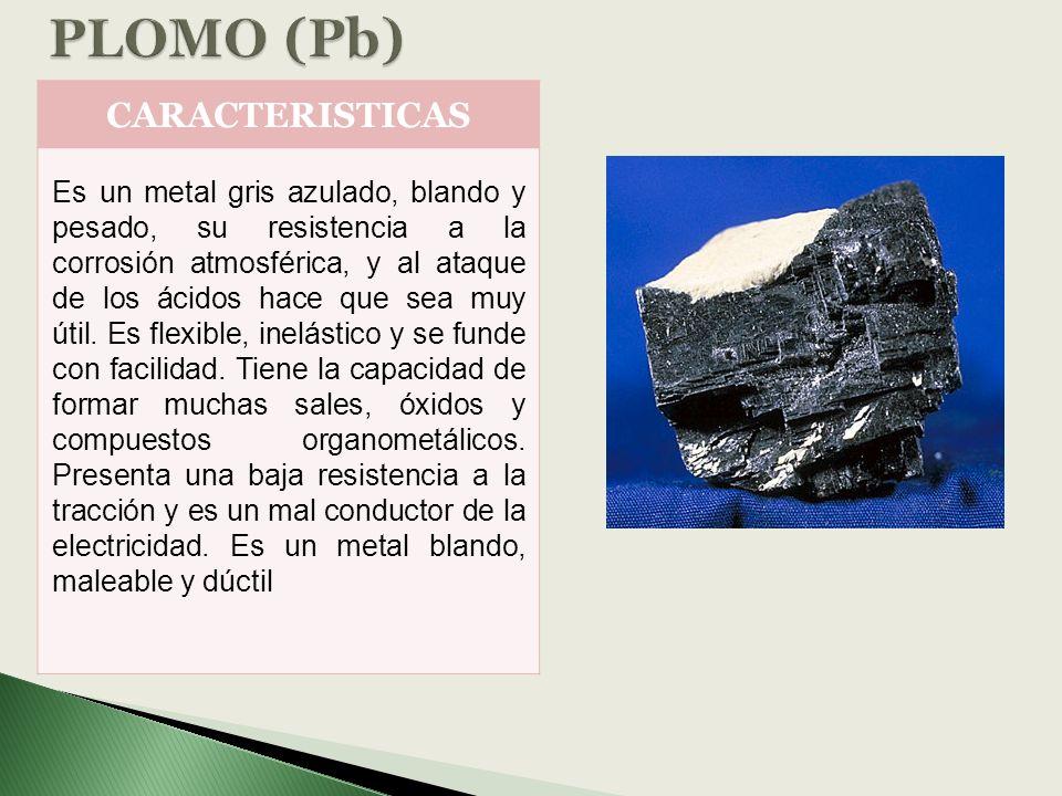 CARACTERISTICAS Es un metal gris azulado, blando y pesado, su resistencia a la corrosión atmosférica, y al ataque de los ácidos hace que sea muy útil.