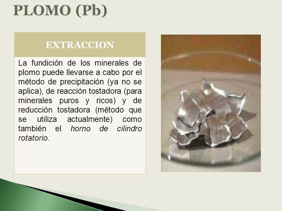 EXTRACCION La fundición de los minerales de plomo puede llevarse a cabo por el método de precipitación (ya no se aplica), de reacción tostadora (para