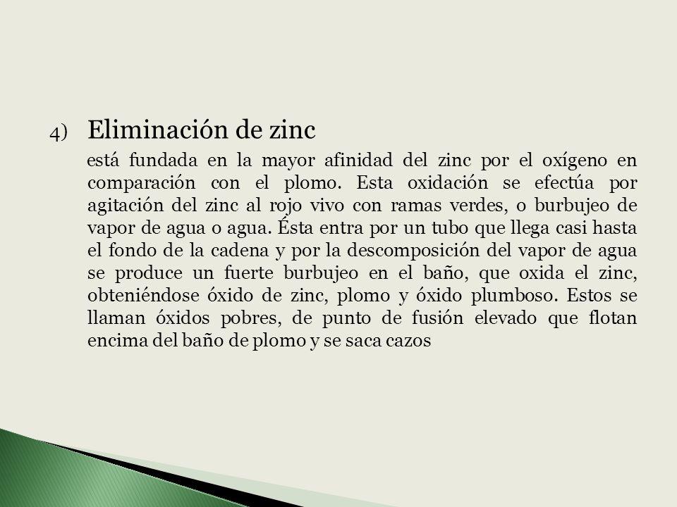 4) Eliminación de zinc está fundada en la mayor afinidad del zinc por el oxígeno en comparación con el plomo. Esta oxidación se efectúa por agitación