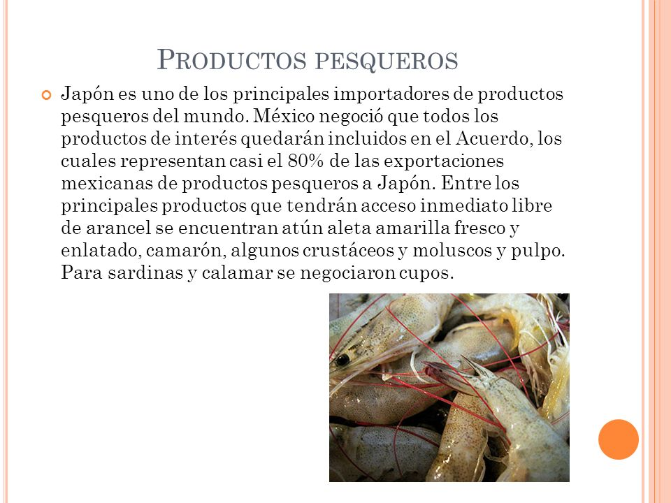 P RODUCTOS PESQUEROS Japón es uno de los principales importadores de productos pesqueros del mundo. México negoció que todos los productos de interés