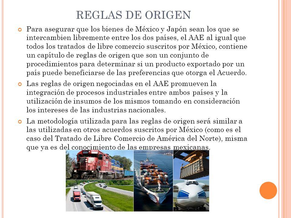 REGLAS DE ORIGEN Para asegurar que los bienes de México y Japón sean los que se intercambien libremente entre los dos países, el AAE al igual que todo