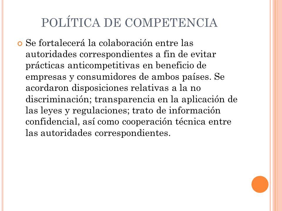 POLÍTICA DE COMPETENCIA Se fortalecerá la colaboración entre las autoridades correspondientes a fin de evitar prácticas anticompetitivas en beneficio