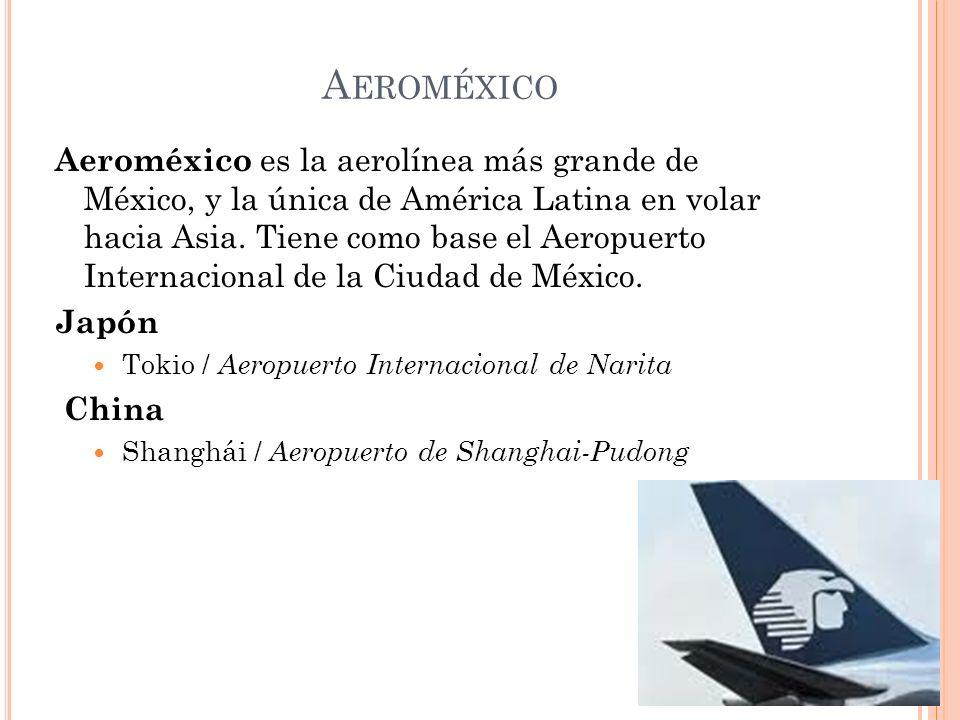 A EROMÉXICO Aeroméxico es la aerolínea más grande de México, y la única de América Latina en volar hacia Asia. Tiene como base el Aeropuerto Internaci